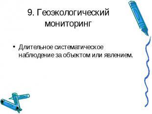 9. Геоэкологический мониторинг Длительное систематическое наблюдение за объектом