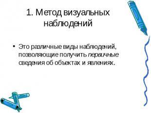 1. Метод визуальных наблюдений Это различные виды наблюдений, позволяющие получи
