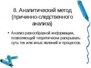 8. Аналитический метод (причинно-следственного анализа) Анализ разнообразной инф