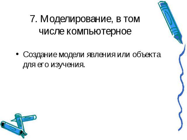 7. Моделирование, в том числе компьютерное Создание модели явления или объекта для его изучения.