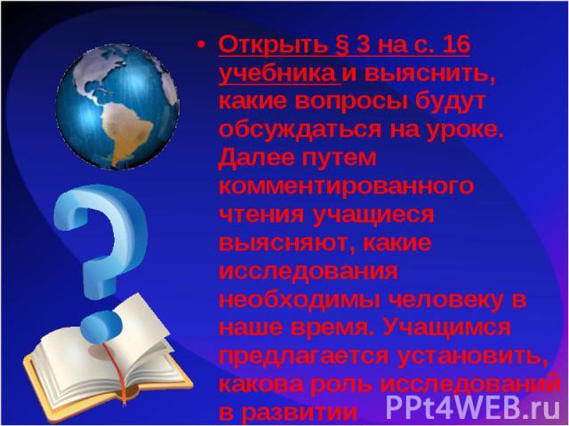 Открыть § 3 на с. 16 учебника и выяснить, какие вопросы будут обсуждаться на уроке. Далее путем комментированного чтения учащиеся выясняют, какие исследования необходимы человеку в наше время. Учащимся предлагается установить, какова роль исследован…