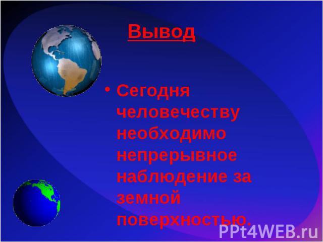 Сегодня человечеству необходимо непрерывное наблюдение за земной поверхностью. Сегодня человечеству необходимо непрерывное наблюдение за земной поверхностью.