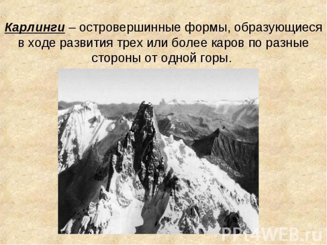 Карлинги – островершинные формы, образующиеся в ходе развития трех или более каров по разные стороны от одной горы.
