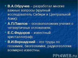 В.А.Обручев – разработал многие важные вопросы (крупный исследователь Сибири и Ц