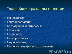 Главнейшие разделы геологии: Минералогия; Кристаллография; Петрография и литолог