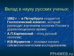 Вклад в науку русских ученых: 1882 г. – в Петербурге создается Геологический ком