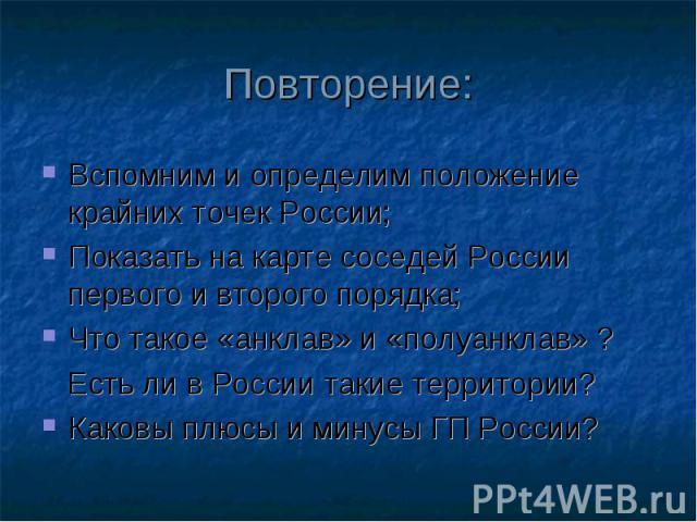 Повторение: Вспомним и определим положение крайних точек России; Показать на карте соседей России первого и второго порядка; Что такое «анклав» и «полуанклав» ? Есть ли в России такие территории? Каковы плюсы и минусы ГП России?