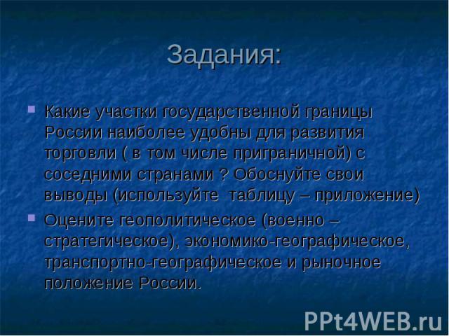 Задания: Какие участки государственной границы России наиболее удобны для развития торговли ( в том числе приграничной) с соседними странами ? Обоснуйте свои выводы (используйте таблицу – приложение) Оцените геополитическое (военно – стратегическое)…