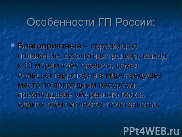 Особенности ГП России: Благоприятные – евразийское положение, сухопутная граница, выход к 13 морям трёх океанов, самая большая территория в мире, ведущее место по природным ресурсам, преобладание умеренного пояса, единое экономическое пространство.