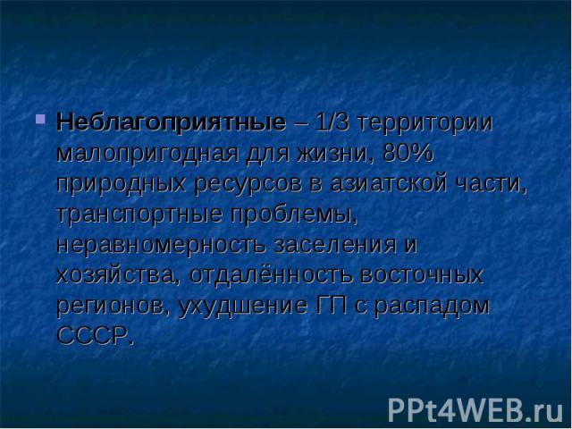 Неблагоприятные – 1/3 территории малопригодная для жизни, 80% природных ресурсов в азиатской части, транспортные проблемы, неравномерность заселения и хозяйства, отдалённость восточных регионов, ухудшение ГП с распадом СССР. Неблагоприятные – 1/3 те…
