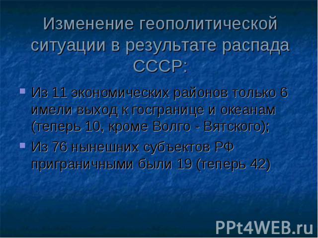 Изменение геополитической ситуации в результате распада СССР: Из 11 экономических районов только 6 имели выход к госгранице и океанам (теперь 10, кроме Волго - Вятского); Из 76 нынешних субъектов РФ приграничными были 19 (теперь 42)