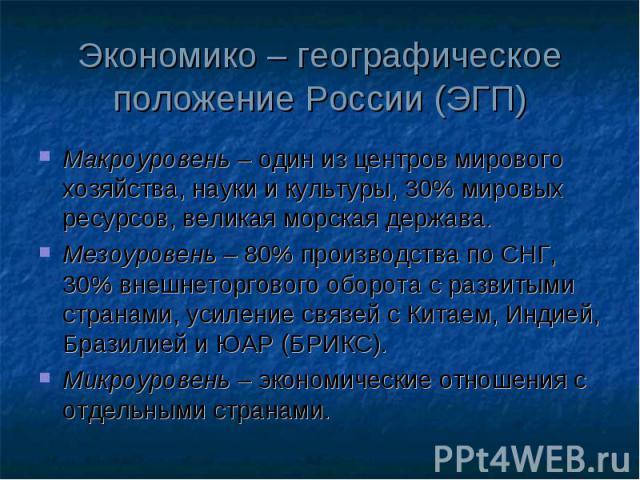Экономико – географическое положение России (ЭГП) Макроуровень – один из центров мирового хозяйства, науки и культуры, 30% мировых ресурсов, великая морская держава. Мезоуровень – 80% производства по СНГ, 30% внешнеторгового оборота с развитыми стра…