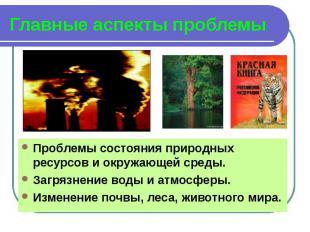 Главные аспекты проблемы Проблемы состояния природных ресурсов и окружающей сред