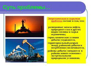 Суть проблемы… Энергетическая и сырьевая проблема состоит в том, что: разведанны