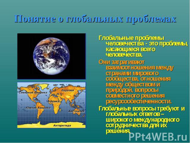 Понятие о глобальных проблемах Глобальные проблемы человечества - это проблемы, касающиеся всего человечества. Они затрагивают взаимоотношения между странами мирового сообщества, отношения между обществом и природой, вопросы совместного решения ресу…