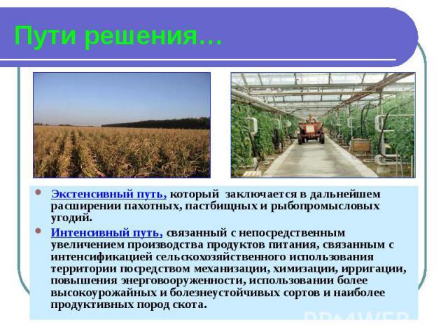 Пути решения… Экстенсивный путь, который заключается в дальнейшем расширении пахотных, пастбищных и рыбопромысловых угодий. Интенсивный путь, связанный с непосредственным увеличением производства продуктов питания, связанным с интенсификацией сельск…