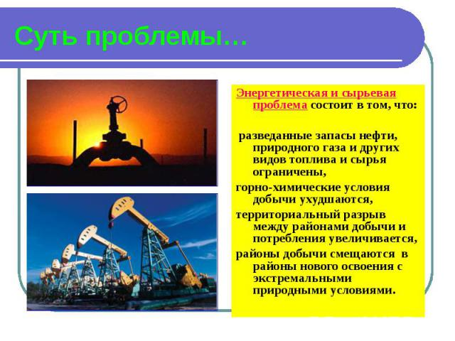 Суть проблемы… Энергетическая и сырьевая проблема состоит в том, что: разведанные запасы нефти, природного газа и других видов топлива и сырья ограничены, горно-химические условия добычи ухудшаются, территориальный разрыв между районами добычи и пот…