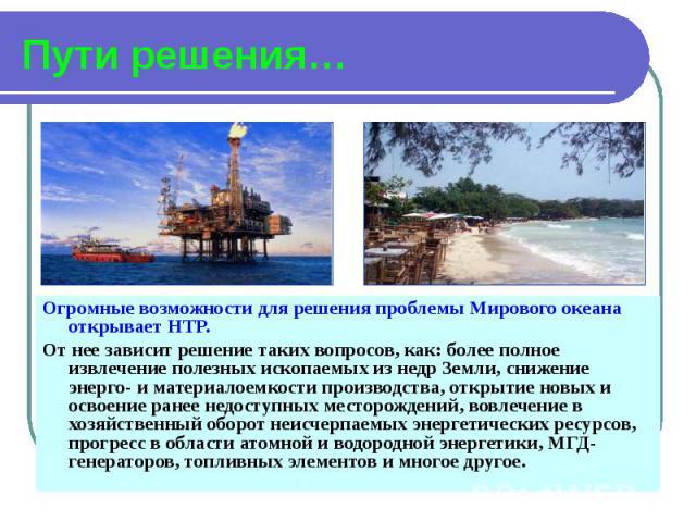 Пути решения… Огромные возможности для решения проблемы Мирового океана открывает НТР. От нее зависит решение таких вопросов, как: более полное извлечение полезных ископаемых из недр Земли, снижение энерго- и материалоемкости производства, открытие …