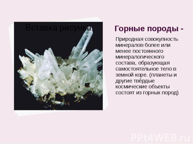 Горные породы - Природная совокупность минералов более или менее постоянного минералогического состава, образующая самостоятельное тело в земной коре. (планеты и другие твёрдые космические объекты состоят из горных пород)