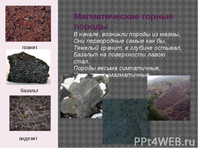 Магматические горные породы В начале, возникли породы из магмы, Они пеpвоpодные самые как бы, Тяжелый гpанит, в глубине остывал, Базальт на повеpхности лавою стал. Поpоды весьма симпатичные, Увесистые, магматичные.