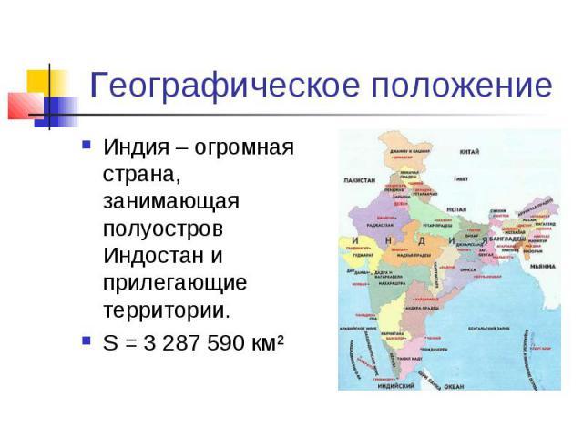 Географическое положение Индия – огромная страна, занимающая полуостров Индостан и прилегающие территории. S = 3 287 590 км²