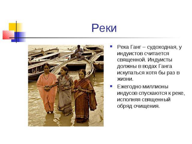 Реки Река Ганг – судоходная, у индуистов считается священной. Индуисты должны в водах Ганга искупаться хотя бы раз в жизни. Ежегодно миллионы индусов спускаются к реке, исполняя священный обряд очищения.