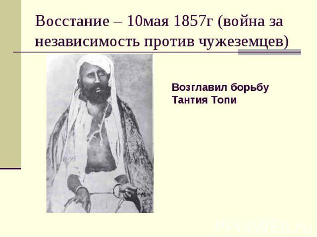 Восстание – 10мая 1857г (война за независимость против чужеземцев)