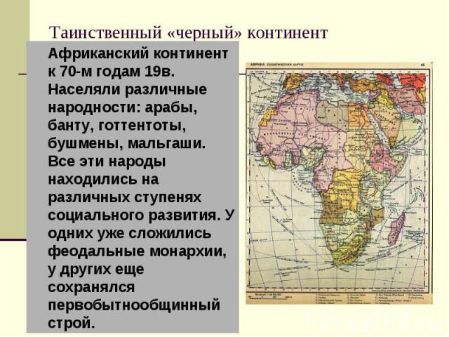 Таинственный «черный» континент Африканский континент к 70-м годам 19в. Населяли различные народности: арабы, банту, готтентоты, бушмены, мальгаши. Все эти народы находились на различных ступенях социального развития. У одних уже сложились феодальны…