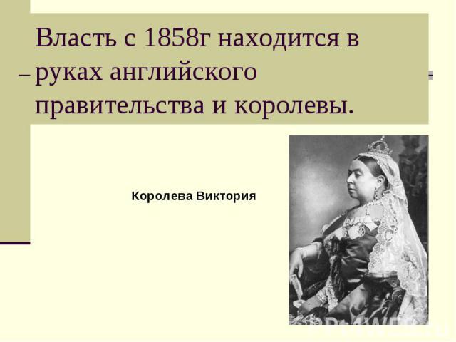Власть с 1858г находится в руках английского правительства и королевы.