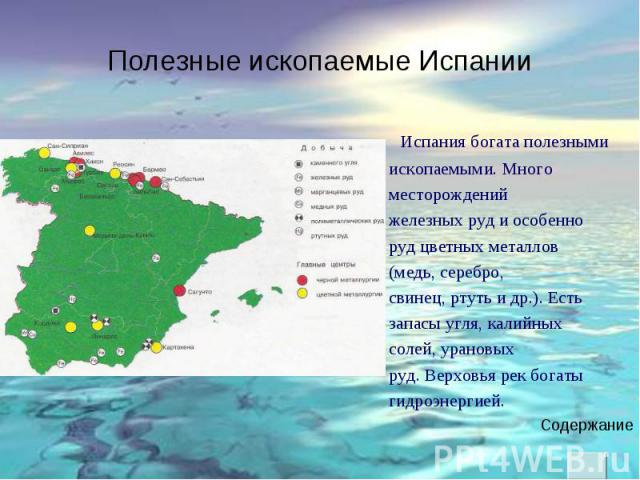 Испания богата полезными Испания богата полезными ископаемыми. Много месторождений железных руд и особенно руд цветных металлов (медь, серебро, свинец, ртуть и др.). Есть запасы угля, калийных солей, урановых руд. Верховья рек богаты гидроэнергией.