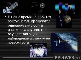 В наше время на орбитах вокруг Земли вращаются одновременно сотни различных спут