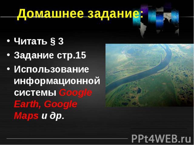 Читать § 3 Читать § 3 Задание стр.15 Использование информационной системы Google Earth, Google Maps и др.