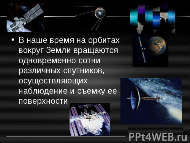В наше время на орбитах вокруг Земли вращаются одновременно сотни различных спутников, осуществляющих наблюдение и съемку ее поверхности В наше время на орбитах вокруг Земли вращаются одновременно сотни различных спутников, осуществляющих наблюдение…