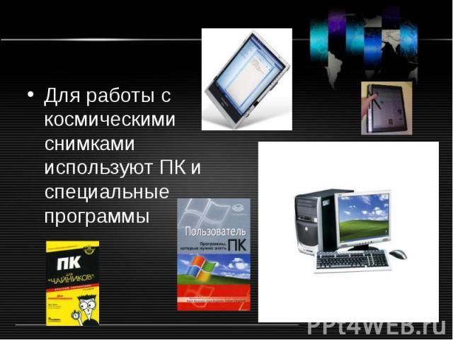 Для работы с космическими снимками используют ПК и специальные программы Для работы с космическими снимками используют ПК и специальные программы
