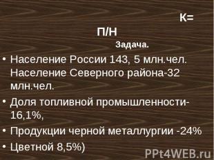 Задача. Задача. Население России 143, 5 млн.чел. Население Северного района-32 м