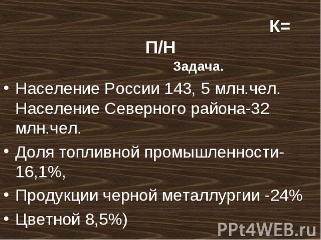 Задача. Задача. Население России 143, 5 млн.чел. Население Северного района-32 млн.чел. Доля топливной промышленности-16,1%, Продукции черной металлургии -24% Цветной 8,5%)