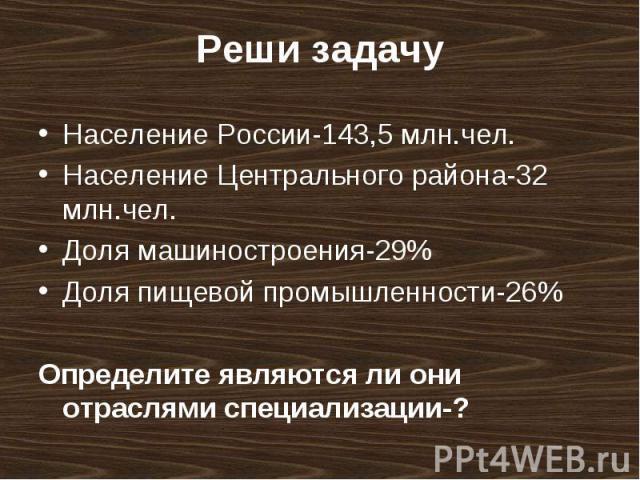 Население России-143,5 млн.чел. Население России-143,5 млн.чел. Население Центрального района-32 млн.чел. Доля машиностроения-29% Доля пищевой промышленности-26% Определите являются ли они отраслями специализации-?