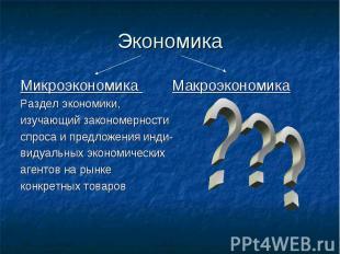 Экономика Микроэкономика Макроэкономика Раздел экономики, изучающий закономернос
