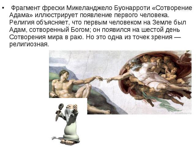 Фрагмент фрески Микеланджело Буонарроти «Сотворение Адама» иллюстрирует появление первого человека. Религия объясняет, что первым человеком на Земле был Адам, сотворенный Богом; он появился на шестой день Сотворения мира в раю. Но это одна из …