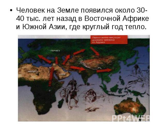 Человек на Земле появился около 30-40 тыс. лет назад в Восточной Африке и Южной Азии, где круглый год тепло. Человек на Земле появился около 30-40 тыс. лет назад в Восточной Африке и Южной Азии, где круглый год тепло.