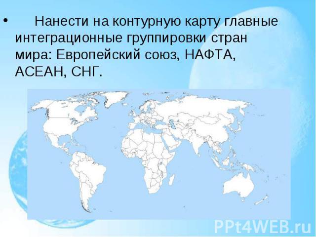 Нанести на контурную карту главные интеграционные группировки стран мира: Европейский союз, НАФТА, АСЕАН, СНГ. Нанести на контурную карту главные интеграционные группировки стран мира: Евро…