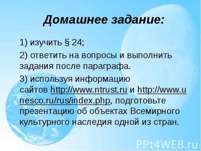 1) изучить §24; 1) изучить §24; 2) ответить на вопросы и выполнить задания после параграфа. 3) используя информацию сайтовhttp://www.ntrust.ruиhttp://www.unesco.ru/rus/index.php, подготовьте презентацию об объектах Всем…