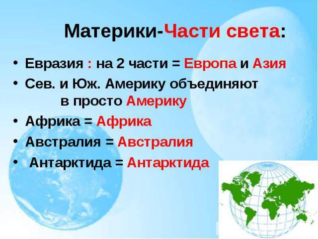 Евразия : на 2 части = Европа и Азия Евразия : на 2 части = Европа и Азия Сев. и Юж. Америку объединяют в просто Америку Африка = Африка Австралия = Австралия Антарктида = Антарктида