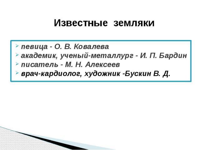 певица - О. В. Ковалева певица - О. В. Ковалева академик, ученый-металлург - И. П. Бардин писатель - М. Н. Алексеев врач-кардиолог, художник -Бускин В. Д.