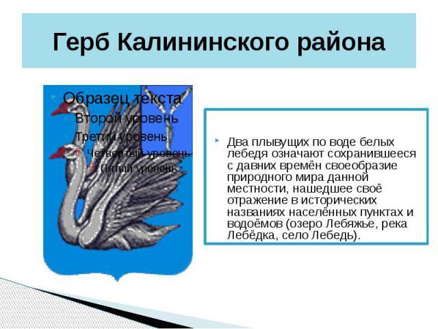 Герб Калининского района Два плывущих по воде белых лебедя означают сохранившееся с давних времён своеобразие природного мира данной местности, нашедшее своё отражение в исторических названиях населённых пунктах и водоёмов (озеро Лебяжье, река Лебёд…
