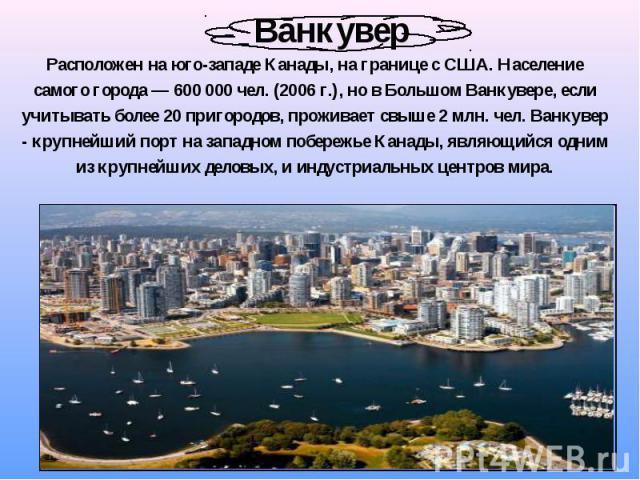 Расположен на юго-западе Канады, на границе с США. Население самого города— 600000 чел. (2006г.), но в Большом Ванкувере, если учитывать более 20 пригородов, проживает свыше 2млн. чел. Ванкувер - крупнейший порт на западном п…