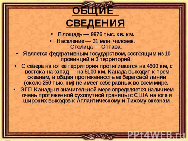 Площадь — 9976 тыс. кв. км. Площадь — 9976 тыс. кв. км. Население — 31 млн. человек. Столица — Оттава. Является федеративным государством, состоящим из 10 провинций и 3 территорий. С севера на юг ее территория протягивается на 4600 км, с востока на …