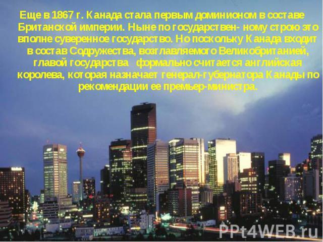 Еще в 1867 г. Канада стала первым доминионом в составе Британской империи. Ныне по государствен- ному строю это вполне суверенное государство. Но поскольку Канада входит в состав Содружества, возглавляемого Великобританией, главой государства формал…