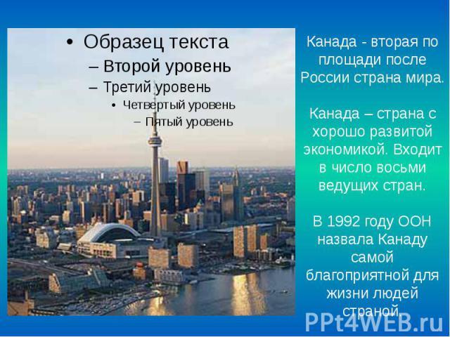 Канада - вторая по площади после России страна мира. Канада – страна с хорошо развитой экономикой. Входит в число восьми ведущих стран. В 1992 году ООН назвала Канаду самой благоприятной для жизни людей страной.