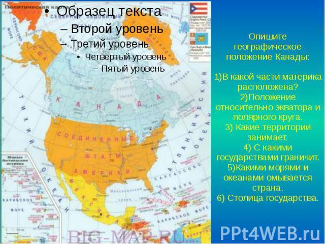 Опишите географическое положение Канады: 1)В какой части материка расположена? 2)Положение относительно экватора и полярного круга. 3) Какие территории занимает. 4) С какими государствами граничит. 5)Какими морями и океанами омывается страна. 6) Сто…